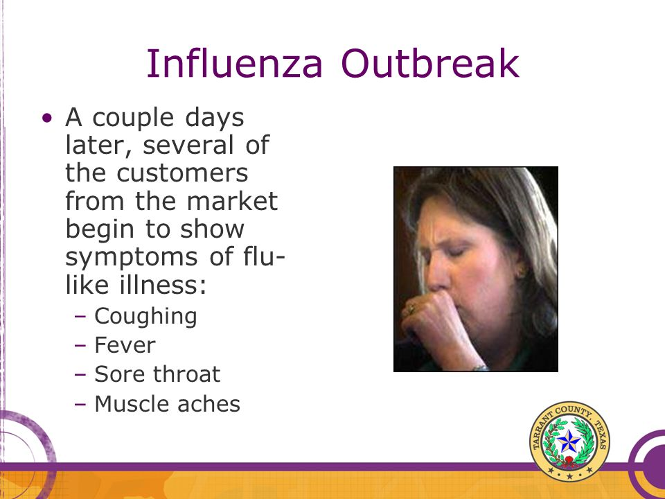 Influenza Outbreak A couple days later, several of the customers from the market begin to show symptoms of flu- like illness: –Coughing –Fever –Sore t