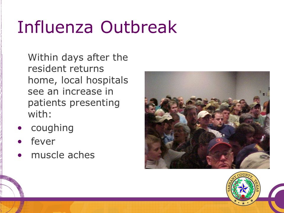 Within days after the resident returns home, local hospitals see an increase in patients presenting with: coughing fever muscle aches