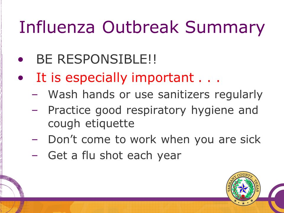 Influenza Outbreak Summary BE RESPONSIBLE!! It is especially important... –Wash hands or use sanitizers regularly –Practice good respiratory hygiene a