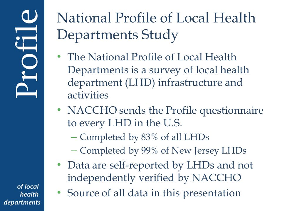 National Profile of Local Health Departments Study The National Profile of Local Health Departments is a survey of local health department (LHD) infrastructure and activities NACCHO sends the Profile questionnaire to every LHD in the U.S.