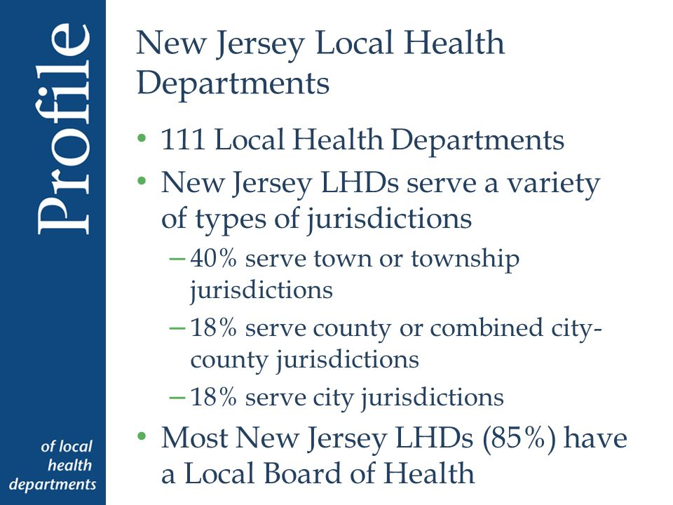 New Jersey Local Health Departments 111 Local Health Departments New Jersey LHDs serve a variety of types of jurisdictions – 40% serve town or township jurisdictions – 18% serve county or combined city- county jurisdictions – 18% serve city jurisdictions Most New Jersey LHDs (85%) have a Local Board of Health