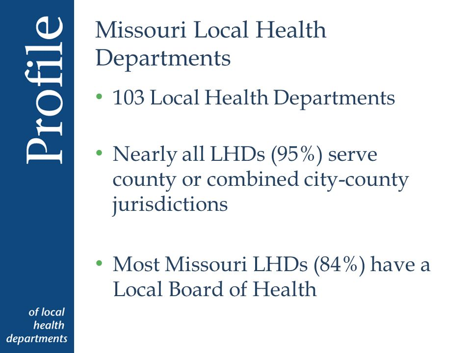 Missouri Local Health Departments 103 Local Health Departments Nearly all LHDs (95%) serve county or combined city-county jurisdictions Most Missouri LHDs (84%) have a Local Board of Health