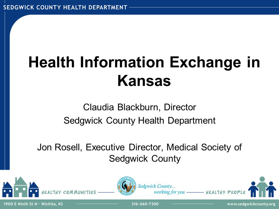 Health Information Exchange in Kansas Claudia Blackburn, Director Sedgwick County Health Department Jon Rosell, Executive Director, Medical Society of Sedgwick County