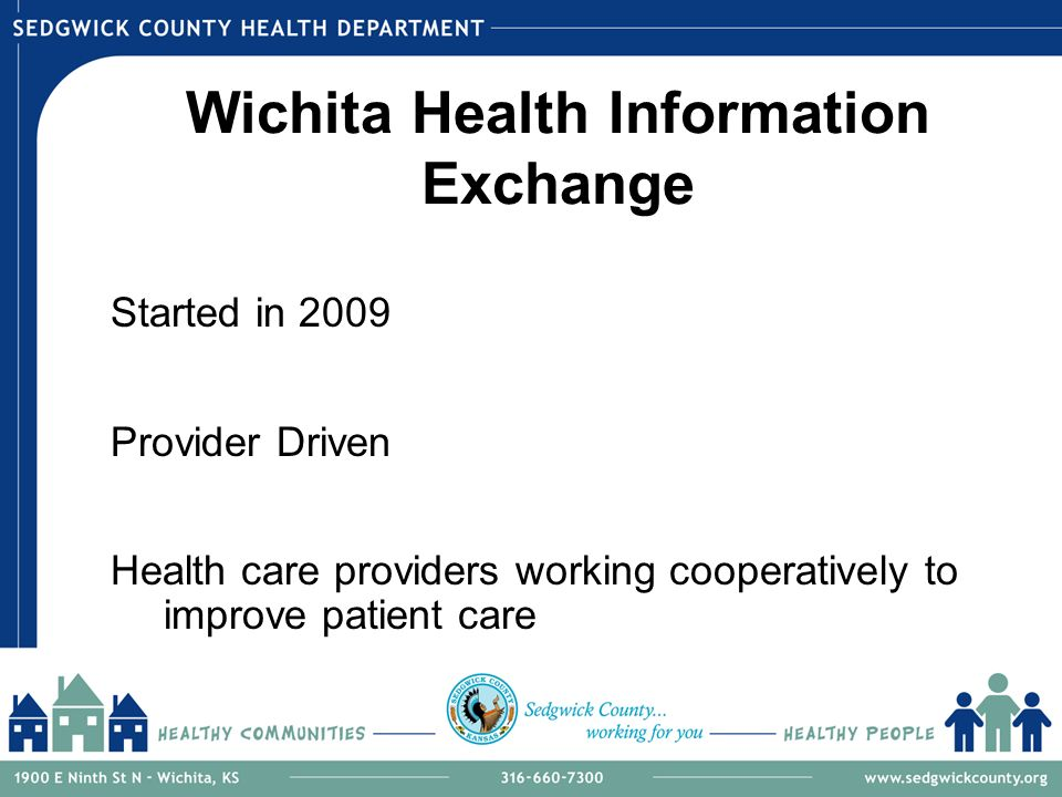 Wichita Health Information Exchange Started in 2009 Provider Driven Health care providers working cooperatively to improve patient care