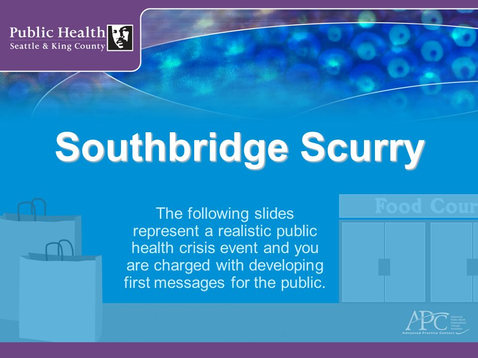 Southbridge Scurry The following slides represent a realistic public health crisis event and you are charged with developing first messages for the pu