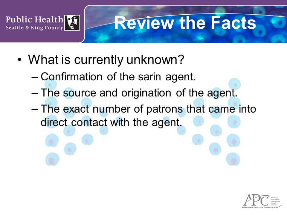Review the Facts What is currently unknown? –Confirmation of the sarin agent. –The source and origination of the agent. –The exact number of patrons t