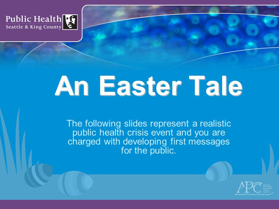An Easter Tale The following slides represent a realistic public health crisis event and you are charged with developing first messages for the public