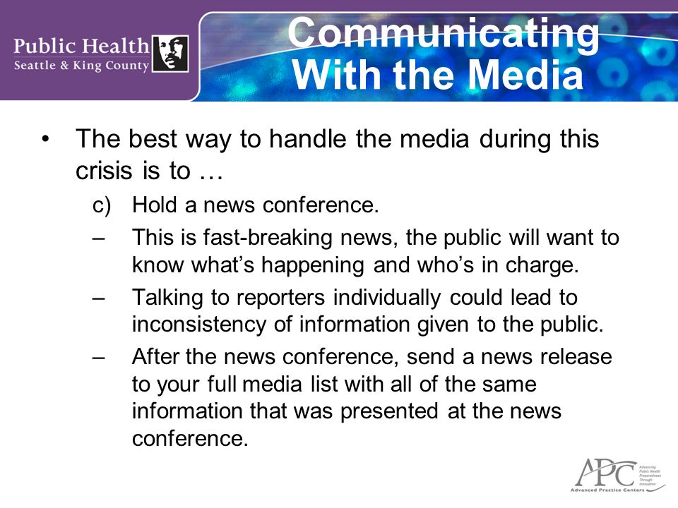 Communicating With the Media The best way to handle the media during this crisis is to … c)Hold a news conference. –This is fast-breaking news, the pu