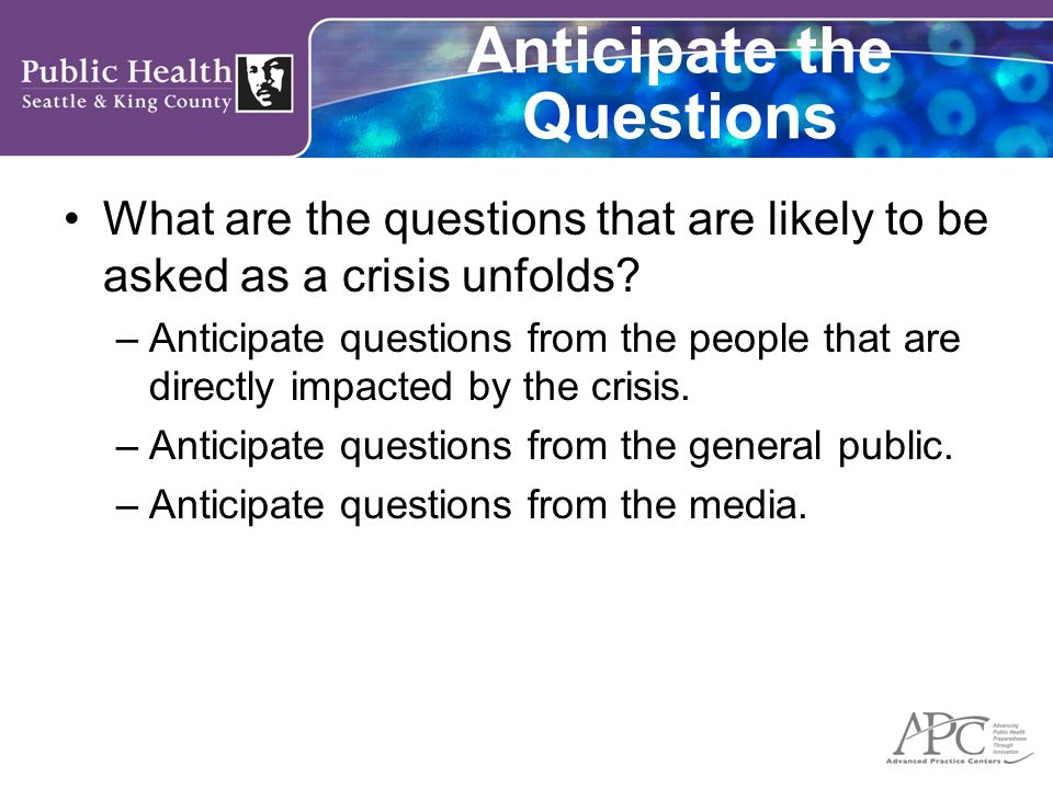 Anticipate the Questions What are the questions that are likely to be asked as a crisis unfolds? –Anticipate questions from the people that are direct