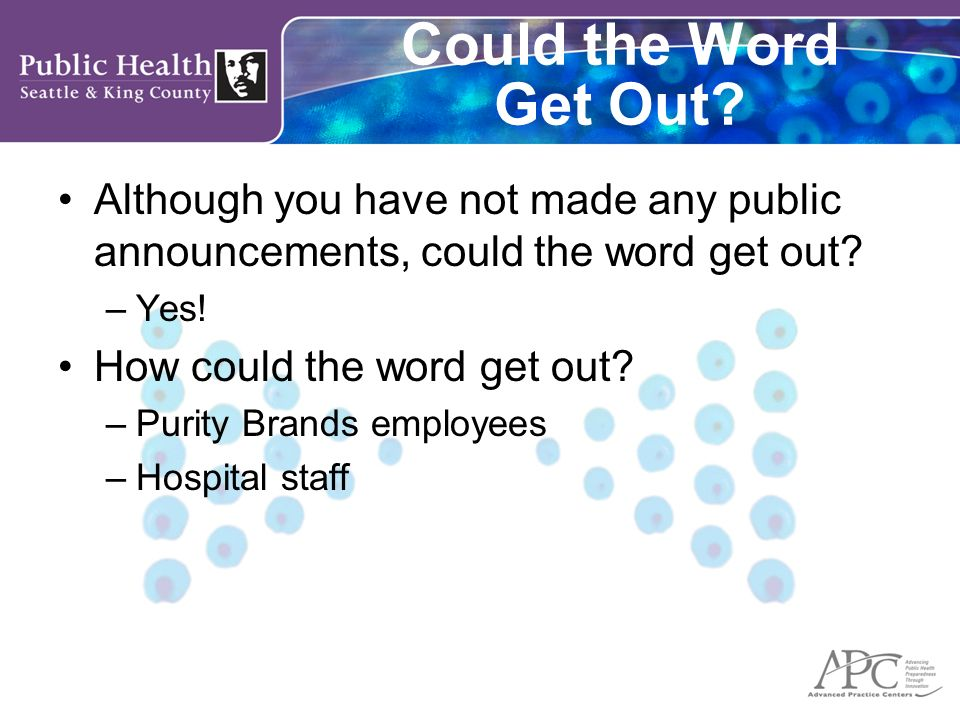 Could the Word Get Out? Although you have not made any public announcements, could the word get out? –Yes! How could the word get out? –Purity Brands