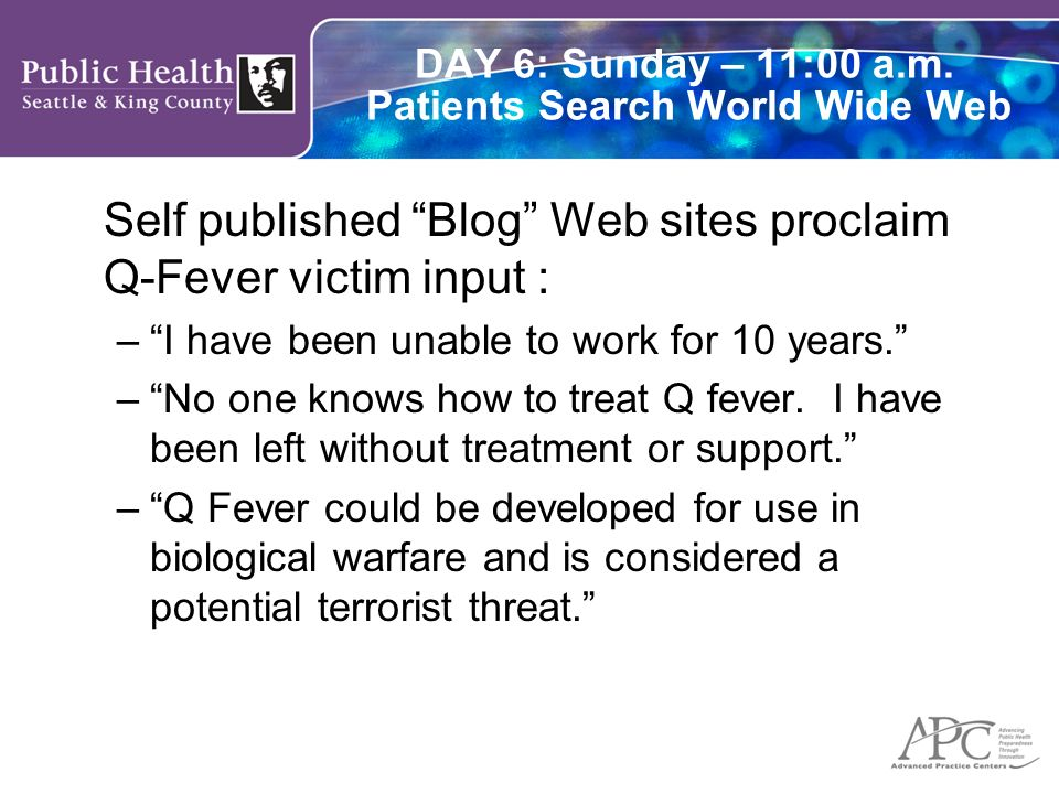 DAY 6: Sunday – 11:00 a.m. Patients Search World Wide Web Self published Blog Web sites proclaim Q-Fever victim input : –I have been unable to work fo
