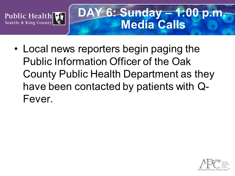 DAY 6: Sunday – 1:00 p.m. Media Calls Local news reporters begin paging the Public Information Officer of the Oak County Public Health Department as t