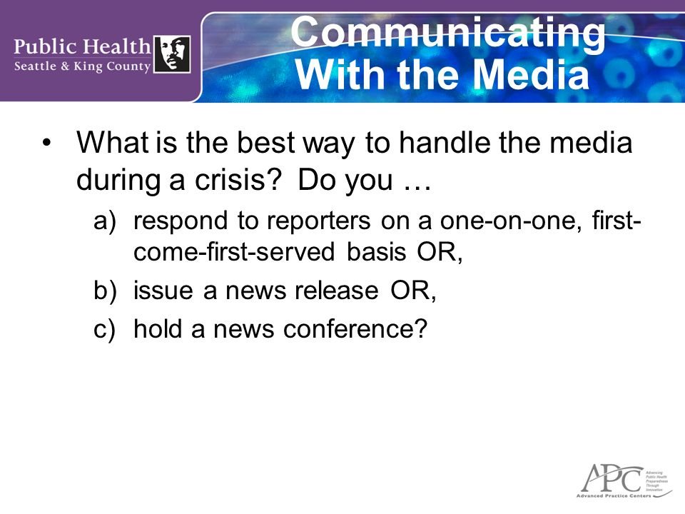 Communicating With the Media What is the best way to handle the media during a crisis? Do you … a)respond to reporters on a one-on-one, first- come-fi