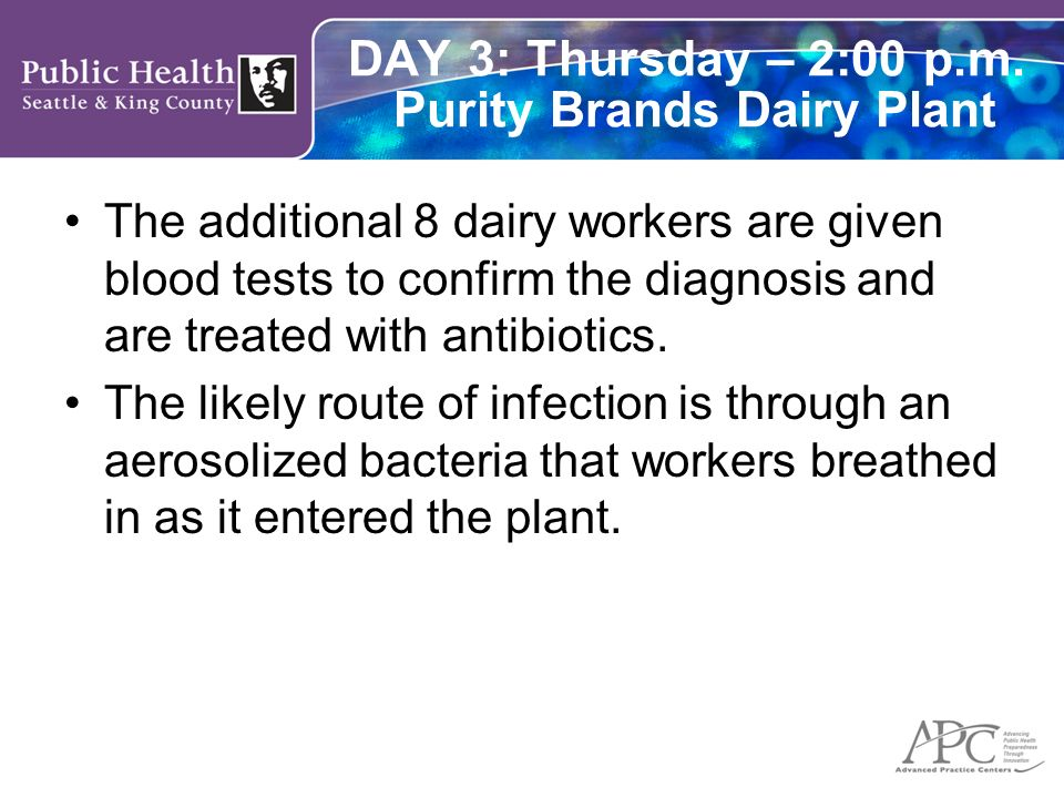 DAY 3: Thursday – 2:00 p.m. Purity Brands Dairy Plant The additional 8 dairy workers are given blood tests to confirm the diagnosis and are treated wi
