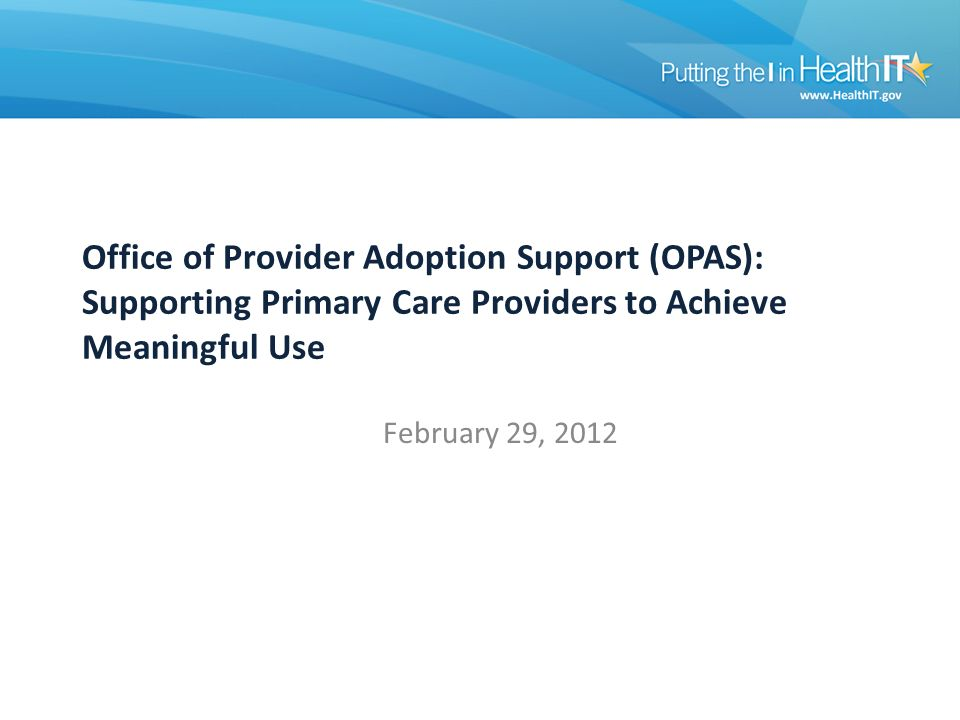 Office of Provider Adoption Support (OPAS): Supporting Primary Care Providers to Achieve Meaningful Use February 29, 2012