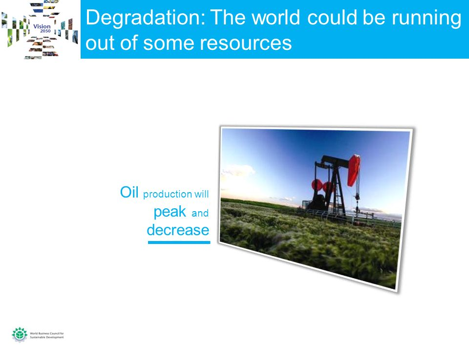 Degradation: The world could be running out of some resources Oil production will peak and decrease