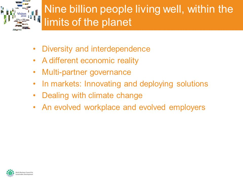 Nine billion people living well, within the limits of the planet Diversity and interdependence A different economic reality Multi-partner governance In markets: Innovating and deploying solutions Dealing with climate change An evolved workplace and evolved employers