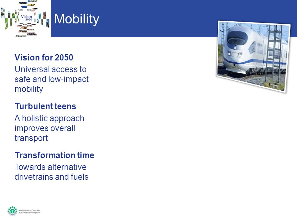 Mobility Vision for 2050 Universal access to safe and low-impact mobility Turbulent teens A holistic approach improves overall transport Transformation time Towards alternative drivetrains and fuels