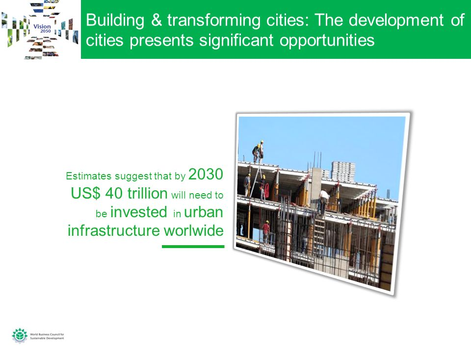 Building & transforming cities: The development of cities presents significant opportunities Estimates suggest that by 2030 US$ 40 trillion will need to be invested in urban infrastructure worlwide