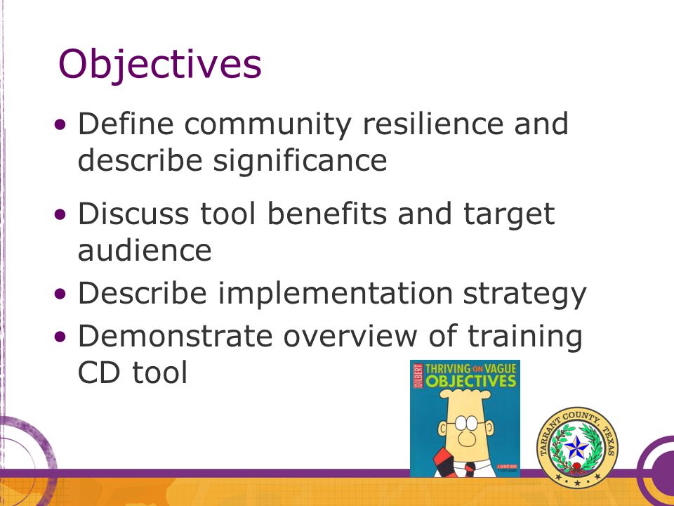 Objectives Define community resilience and describe significance Discuss tool benefits and target audience Describe implementation strategy Demonstrate overview of training CD tool