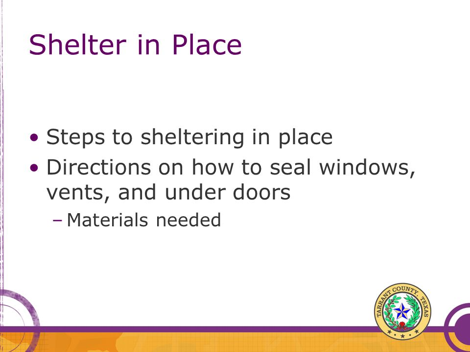 Shelter in Place Steps to sheltering in place Directions on how to seal windows, vents, and under doors –Materials needed
