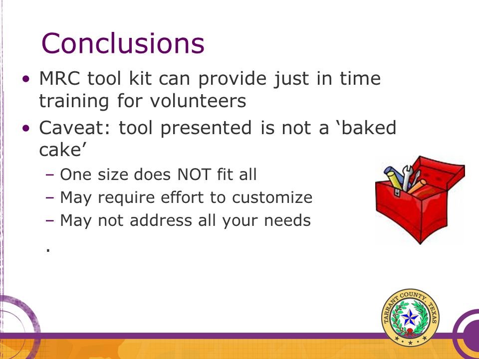 Conclusions MRC tool kit can provide just in time training for volunteers Caveat: tool presented is not a baked cake –One size does NOT fit all –May require effort to customize –May not address all your needs.