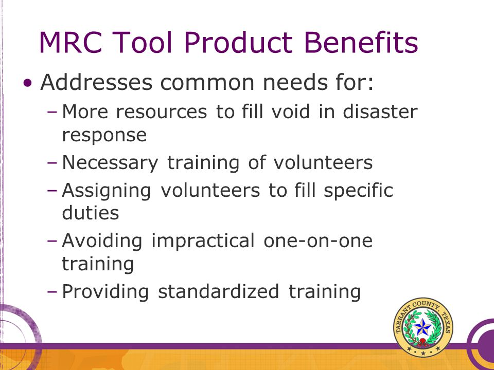 MRC Tool Product Benefits Addresses common needs for: –More resources to fill void in disaster response –Necessary training of volunteers –Assigning volunteers to fill specific duties –Avoiding impractical one-on-one training –Providing standardized training