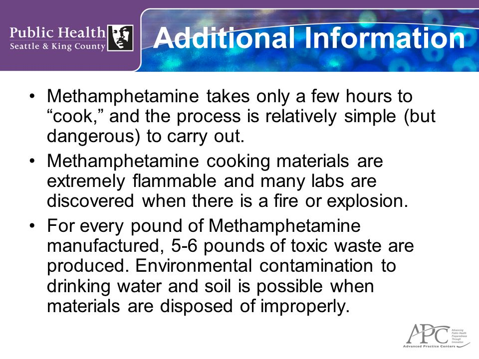 Additional Information Methamphetamine takes only a few hours to cook, and the process is relatively simple (but dangerous) to carry out.