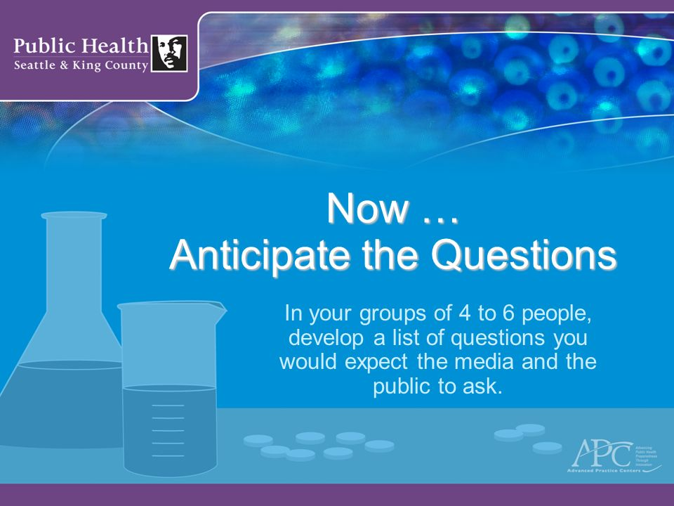 Now … Anticipate the Questions In your groups of 4 to 6 people, develop a list of questions you would expect the media and the public to ask.