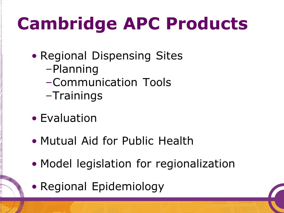 Cambridge APC Products Regional Dispensing Sites –Planning –Communication Tools –Trainings Evaluation Mutual Aid for Public Health Model legislation for regionalization Regional Epidemiology