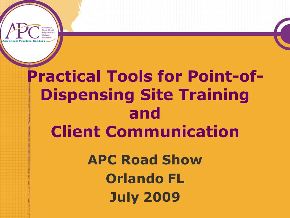 Practical Tools for Point-of- Dispensing Site Training and Client Communication APC Road Show Orlando FL July 2009