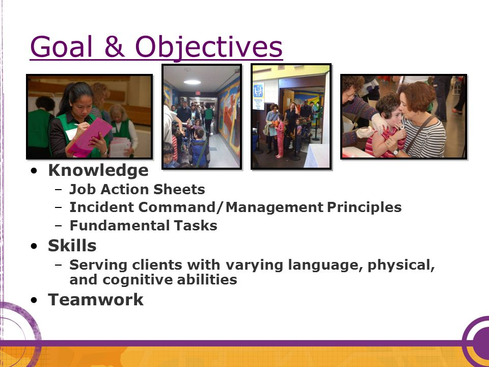 Goal & Objectives Knowledge –Job Action Sheets –Incident Command/Management Principles –Fundamental Tasks Skills –Serving clients with varying language, physical, and cognitive abilities Teamwork