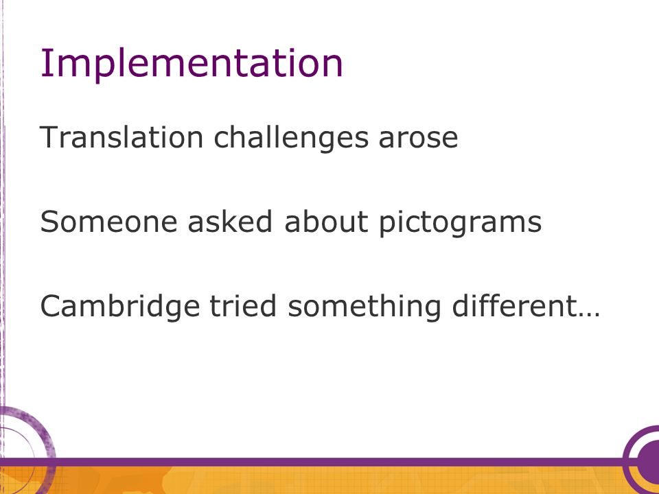 Implementation Translation challenges arose Someone asked about pictograms Cambridge tried something different…