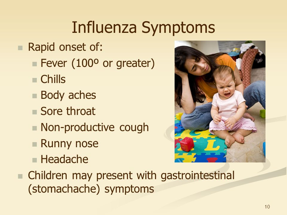 10 Influenza Symptoms Rapid onset of: Fever (100º or greater) Chills Body aches Sore throat Non-productive cough Runny nose Headache Children may pres