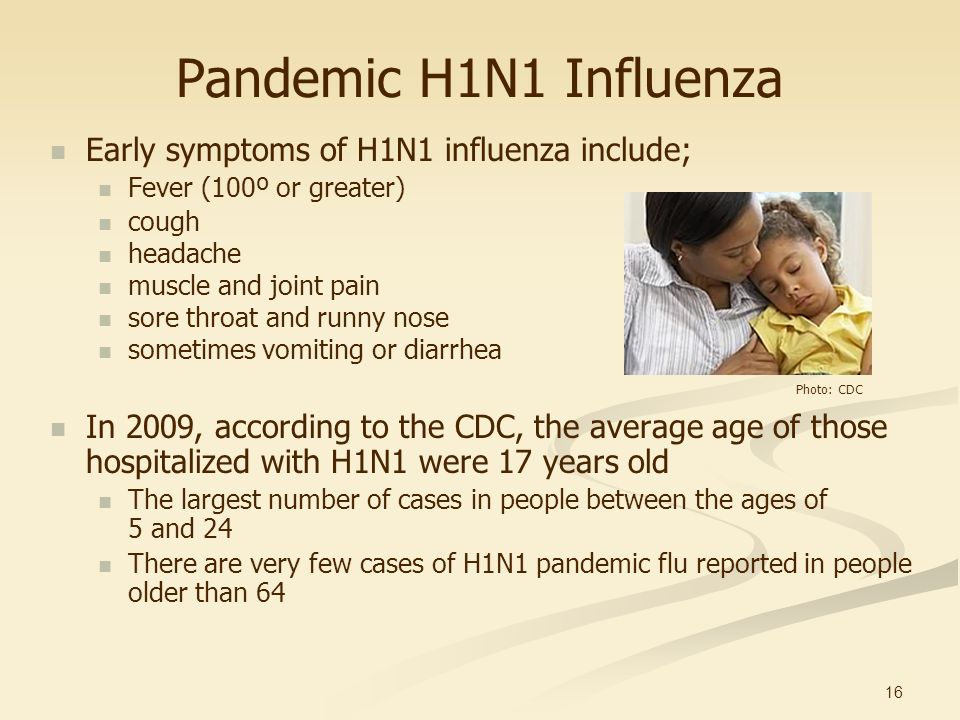 16 Pandemic H1N1 Influenza Early symptoms of H1N1 influenza include; Fever (100º or greater) cough headache muscle and joint pain sore throat and runn