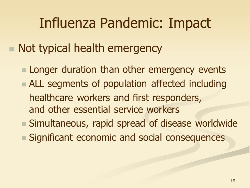 18 Influenza Pandemic: Impact Not typical health emergency Longer duration than other emergency events ALL segments of population affected including h