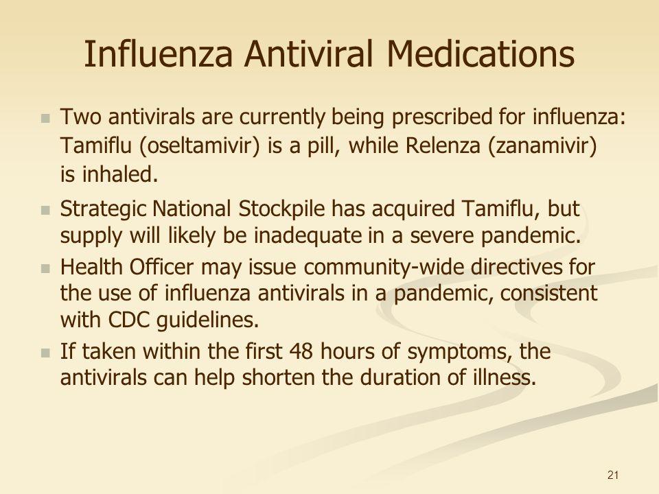 21 Influenza Antiviral Medications Two antivirals are currently being prescribed for influenza: Tamiflu (oseltamivir) is a pill, while Relenza (zanami