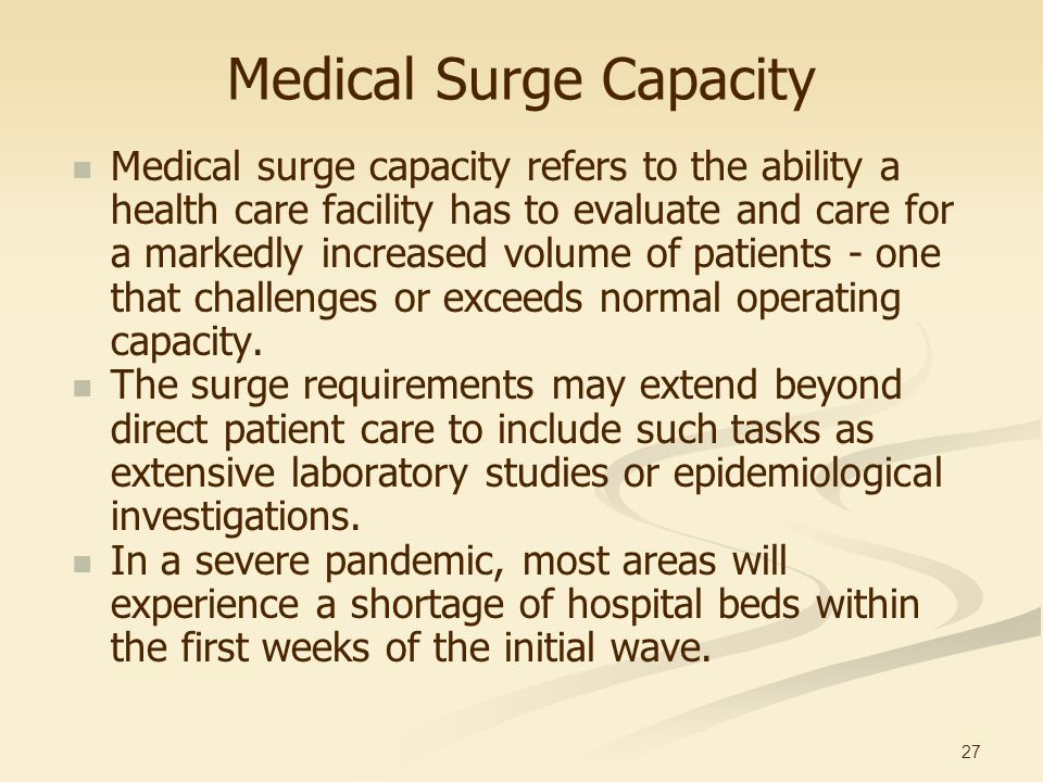 27 Medical Surge Capacity Medical surge capacity refers to the ability a health care facility has to evaluate and care for a markedly increased volume