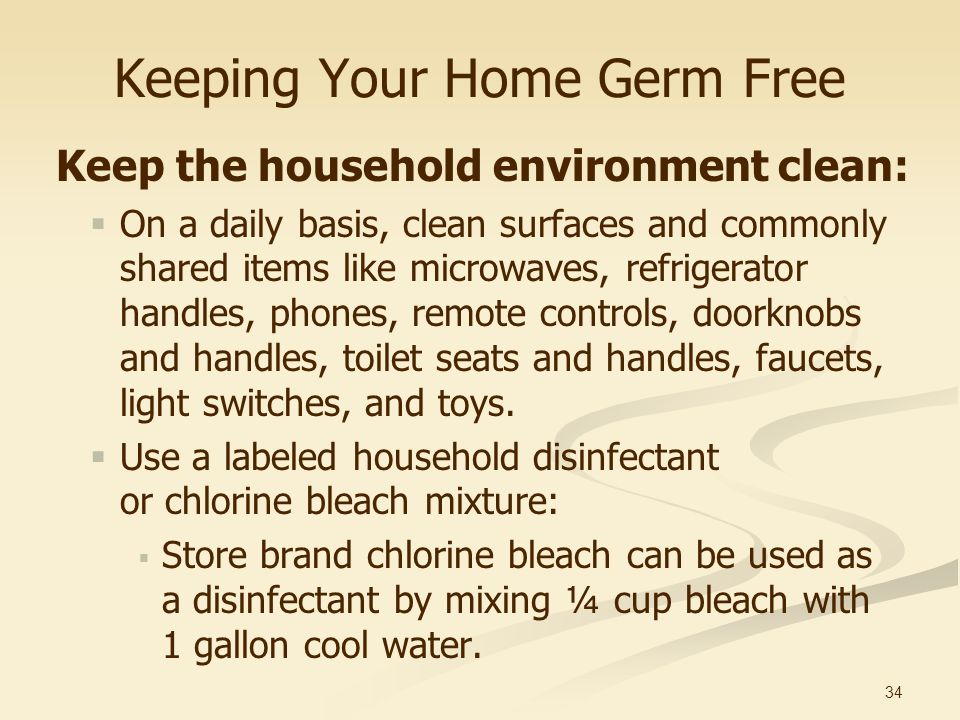 34 Keeping Your Home Germ Free Keep the household environment clean: On a daily basis, clean surfaces and commonly shared items like microwaves, refri
