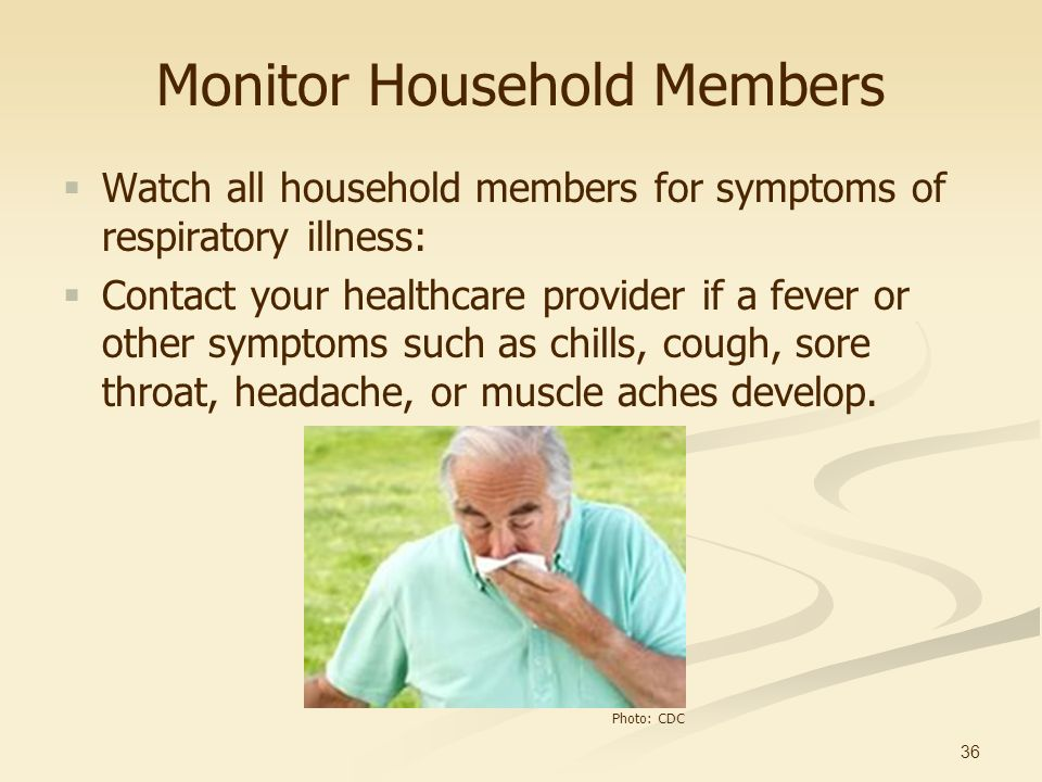 36 Monitor Household Members Watch all household members for symptoms of respiratory illness: Contact your healthcare provider if a fever or other sym