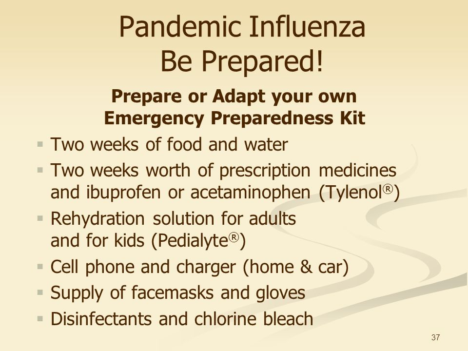 37 Pandemic Influenza Be Prepared! Prepare or Adapt your own Emergency Preparedness Kit Two weeks of food and water Two weeks worth of prescription me