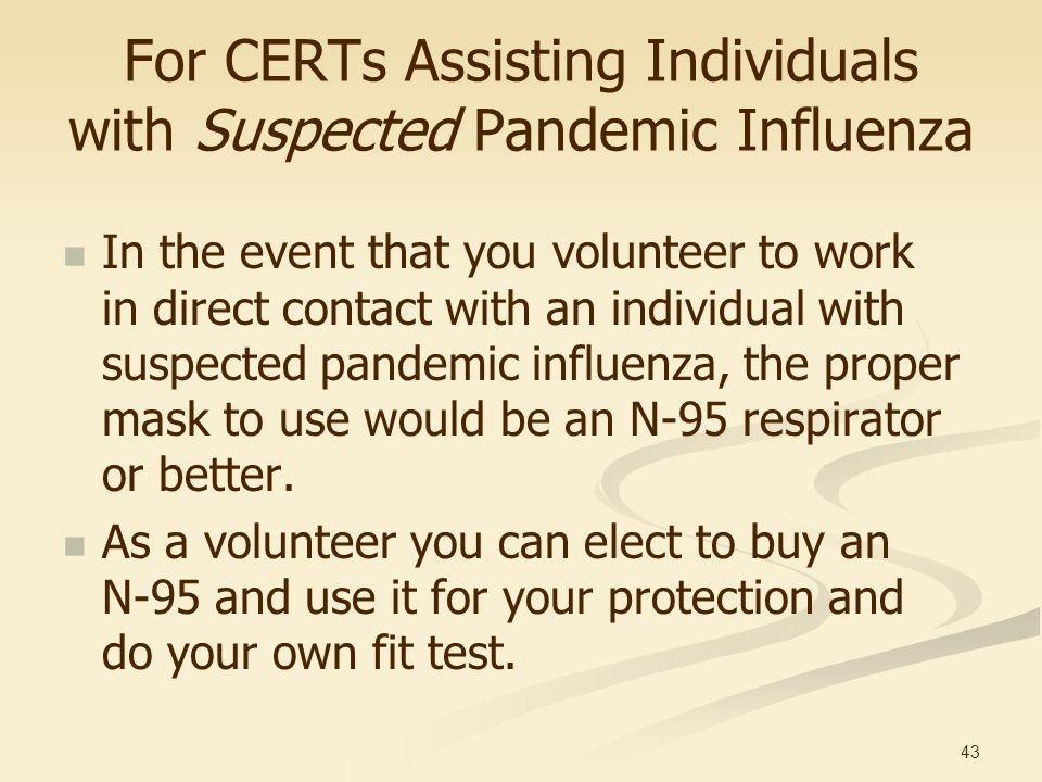 43 For CERTs Assisting Individuals with Suspected Pandemic Influenza In the event that you volunteer to work in direct contact with an individual with