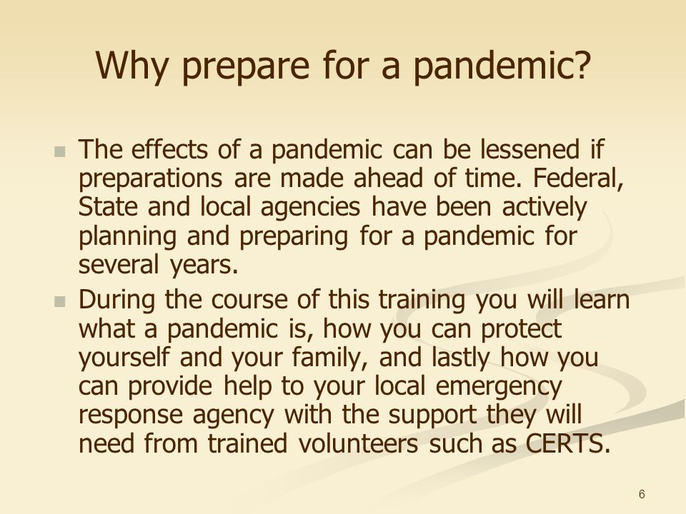 6 Why prepare for a pandemic? The effects of a pandemic can be lessened if preparations are made ahead of time. Federal, State and local agencies have