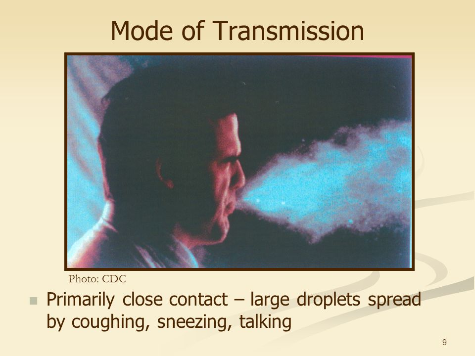 9 Mode of Transmission Primarily close contact – large droplets spread by coughing, sneezing, talking Photo: CDC