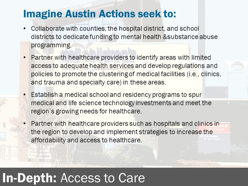In-Depth: Access to Care Imagine Austin Actions seek to: Collaborate with counties, the hospital district, and school districts to dedicate funding to mental health &substance abuse programming.
