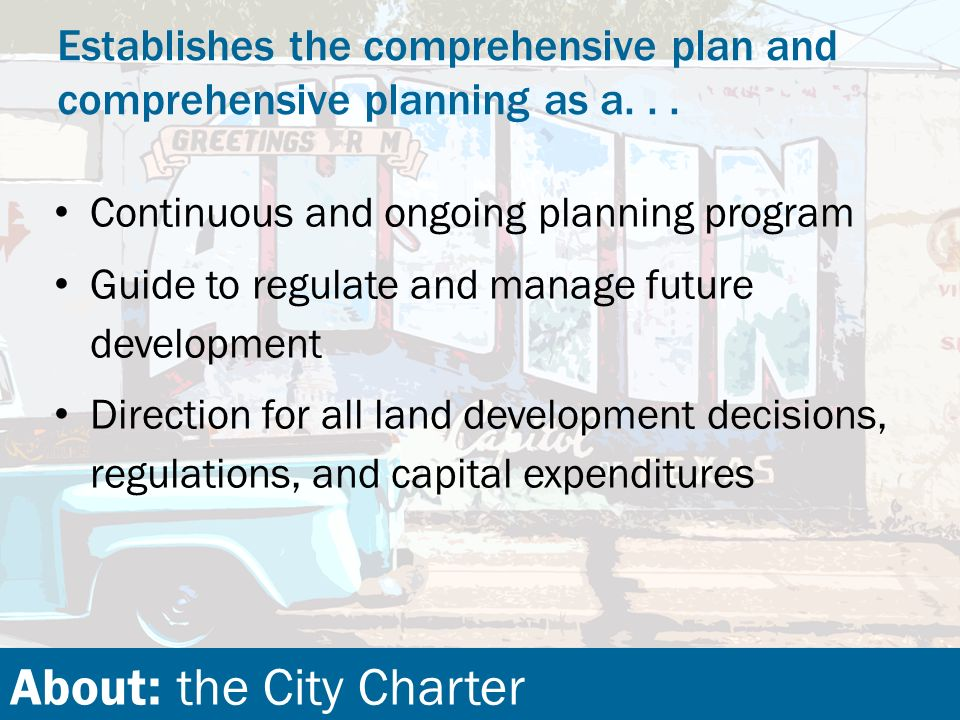About: the City Charter Continuous and ongoing planning program Guide to regulate and manage future development Direction for all land development decisions, regulations, and capital expenditures Establishes the comprehensive plan and comprehensive planning as a...