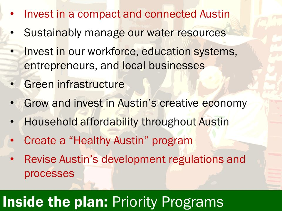 Invest in a compact and connected Austin Sustainably manage our water resources Invest in our workforce, education systems, entrepreneurs, and local businesses Green infrastructure Grow and invest in Austins creative economy Household affordability throughout Austin Create a Healthy Austin program Revise Austins development regulations and processes Inside the plan: Priority Programs