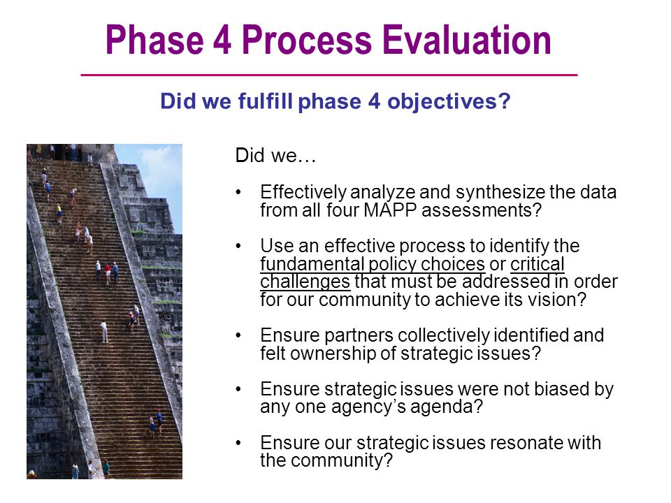 Phase 4 Process Evaluation Did we… Effectively analyze and synthesize the data from all four MAPP assessments? Use an effective process to identify th