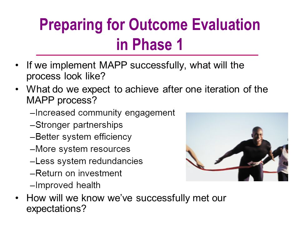 Preparing for Outcome Evaluation in Phase 1 If we implement MAPP successfully, what will the process look like? What do we expect to achieve after one