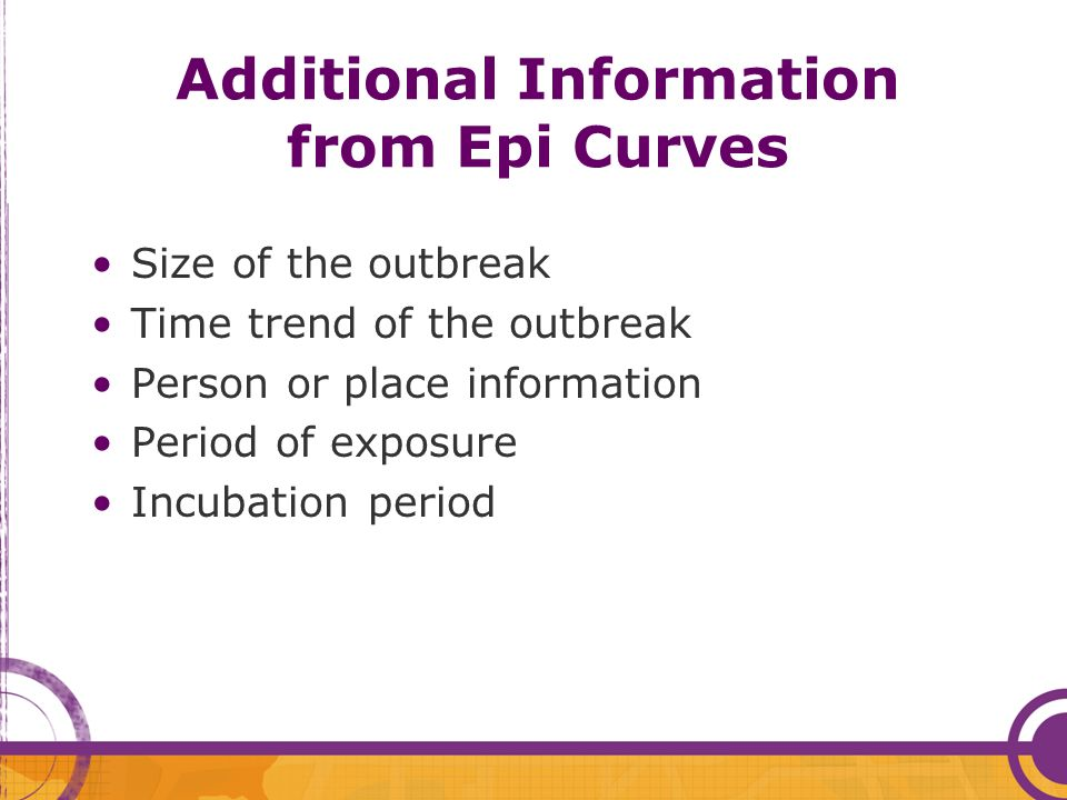 Additional Information from Epi Curves Size of the outbreak Time trend of the outbreak Person or place information Period of exposure Incubation period